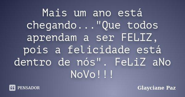 """Mais um ano está chegando...""""Que todos aprendam a ser FELIZ, pois a felicidade está dentro de nós"""". FeLiZ aNo NoVo!!!... Frase de Glayciane Paz."""