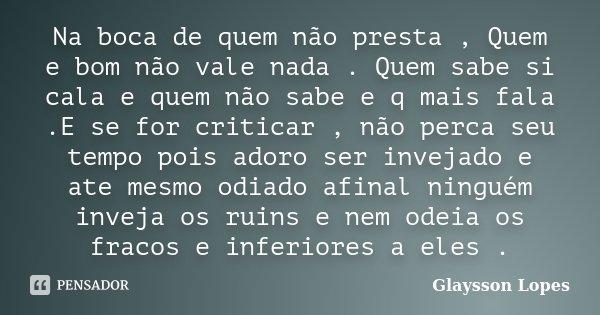 Nada Forçado é Bom: Na Boca De Quem Não Presta, Quem E Bom... Glaysson Lopes