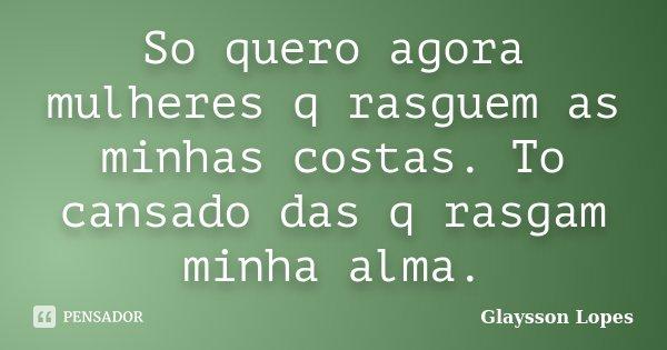 So quero agora mulheres q rasguem as minhas costas. To cansado das q rasgam minha alma.... Frase de Glaysson Lopes.