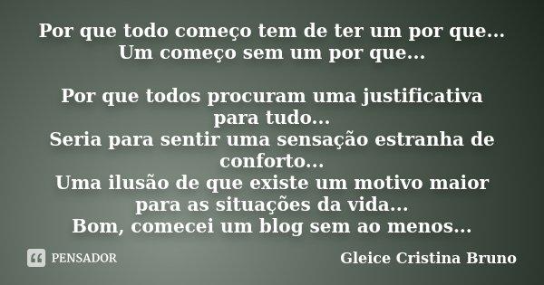 Por que todo começo tem de ter um por que... Um começo sem um por que... Por que todos procuram uma justificativa para tudo... Seria para sentir uma sensação es... Frase de Gleice Cristina Bruno.