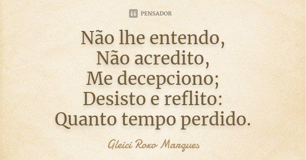 Não lhe entendo, Não acredito, Me decepciono; Desisto e reflito: Quanto tempo perdido.... Frase de Gleici Roxo Marques.