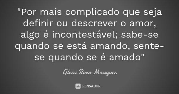 """""""Por mais complicado que seja definir ou descrever o amor, algo é incontestável; sabe-se quando se está amando, sente-se quando se é amado""""... Frase de Gleici Roxo Marques."""