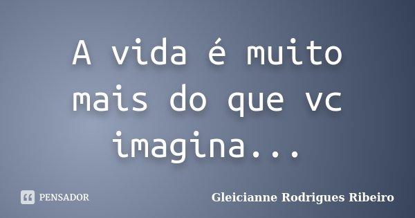 A vida é muito mais do que vc imagina...... Frase de Gleicianne Rodrigues Ribeiro.