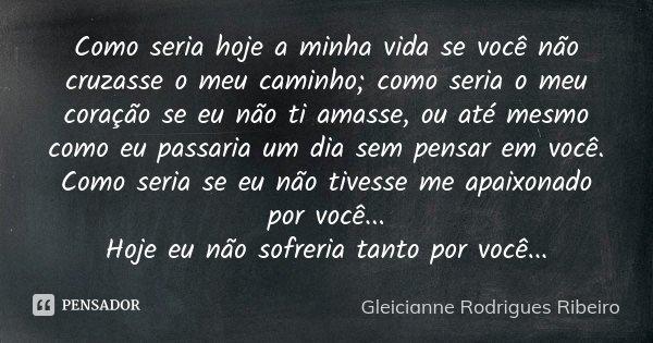 Como seria hoje a minha vida se você não cruzasse o meu caminho;como seria o meu coração se eu não ti amase,ou até mesmo como eu passaria um dia sem pensar em v... Frase de Gleicianne Rodrigues Ribeiro.
