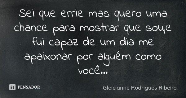 Sei que errie mas quero uma chance para mostrar que sou,e fui capaz de um dia me apaixonar por alguém como você...... Frase de Gleicianne Rodrigues Ribeiro.