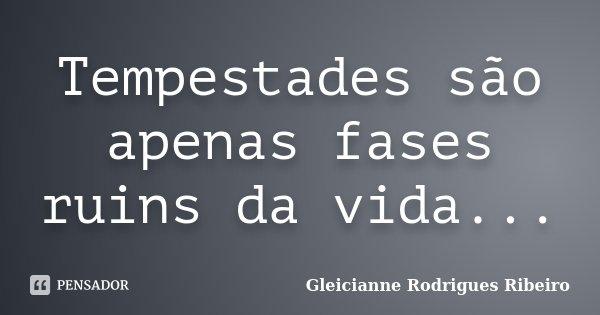 Tempestades são apenas fases ruins da vida...... Frase de Gleicianne Rodrigues Ribeiro.