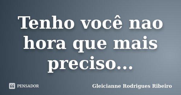 Tenho você nao hora que mais preciso...... Frase de Gleicianne Rodrigues Ribeiro.