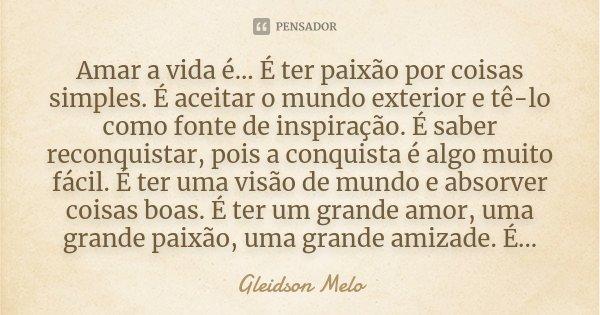Amar a vida é... É ter paixão por coisas simples. É aceitar o mundo exterior e tê-lo como fonte de inspiração. É saber reconquistar, pois a conquista é algo mui... Frase de Gleidson Melo.