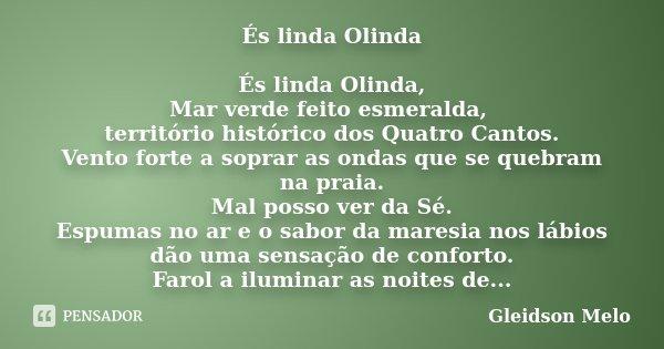 És linda Olinda És linda Olinda, Mar verde feito esmeralda, território histórico dos Quatro Cantos. Vento forte a soprar as ondas que se quebram na praia. Mal p... Frase de Gleidson Melo.