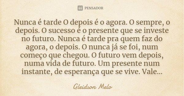 Nunca é tarde O depois é o agora. O sempre, o depois. O sucesso é o presente que se investe no futuro. Nunca é tarde pra quem faz do agora, o depois. O nunca já... Frase de Gleidson Melo.