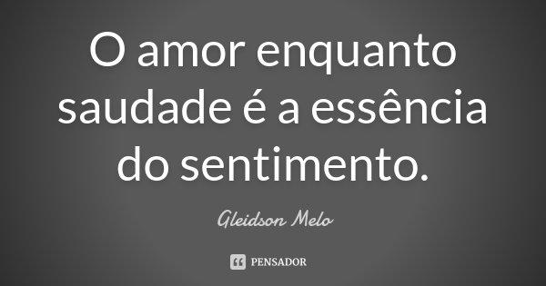 O amor enquanto saudade é a essência do sentimento.... Frase de Gleidson Melo.