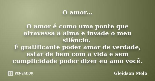 O amor... O amor é como uma ponte que atravessa a alma e invade o meu silêncio. É gratificante poder amar de verdade, estar de bem com a vida e sem cumplicidade... Frase de Gleidson Melo.
