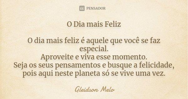 O Dia mais Feliz O dia mais feliz é aquele que você se faz especial. Aproveite e viva esse momento. Seja os seus pensamentos e busque a felicidade, pois aqui ne... Frase de Gleidson Melo.