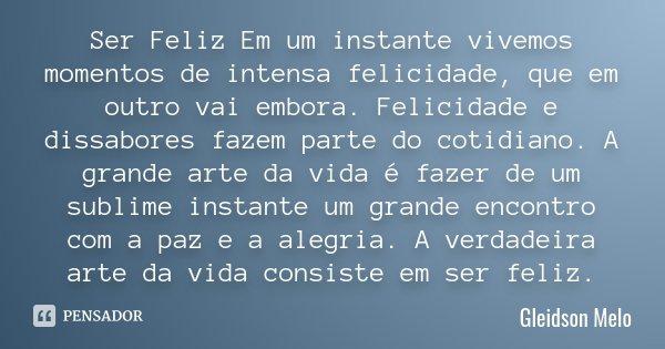 Ser Feliz Em um instante vivemos momentos de intensa felicidade, que em outro vai embora. Felicidade e dissabores fazem parte do cotidiano. A grande arte da vid... Frase de Gleidson Melo.