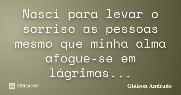 Nasci para levar o sorriso as pessoas mesmo que minha alma afogue-se em lágrimas...... Frase de Gleison Andrade.
