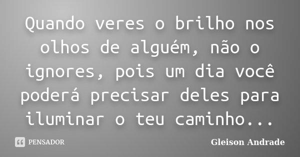 Quando veres o brilho nos olhos de alguém, não o ignores, pois um dia você poderá precisar deles para iluminar o teu caminho...... Frase de Gleison Andrade.