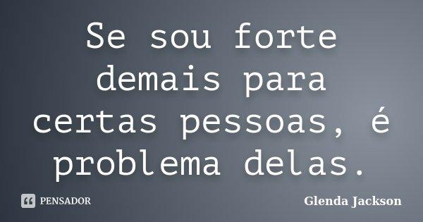 Se sou forte demais para certas pessoas, é problema delas.... Frase de Glenda Jackson.