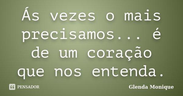 Ás vezes o mais precisamos... é de um coração que nos entenda.... Frase de Glenda Monique.