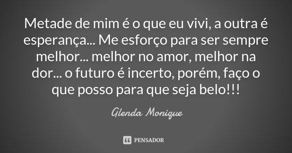 Metade de mim é o que eu vivi, a outra é esperança... Me esforço para ser sempre melhor... melhor no amor , melhor na dor... o futuro é incerto, porém, faço o q... Frase de Glenda Monique.