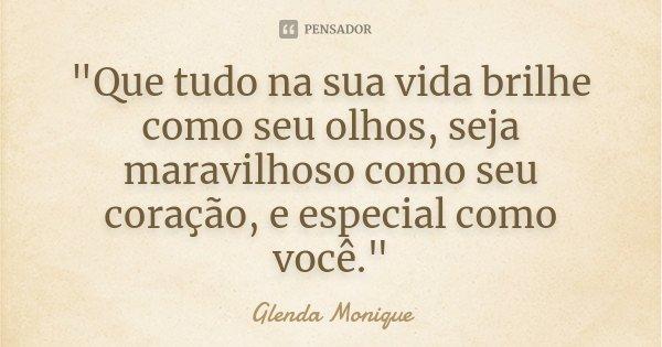 """""""Que tudo na sua vida brilhe como seu olhos, seja maravilhoso como seu coração, e especial como você.""""... Frase de Glenda Monique."""