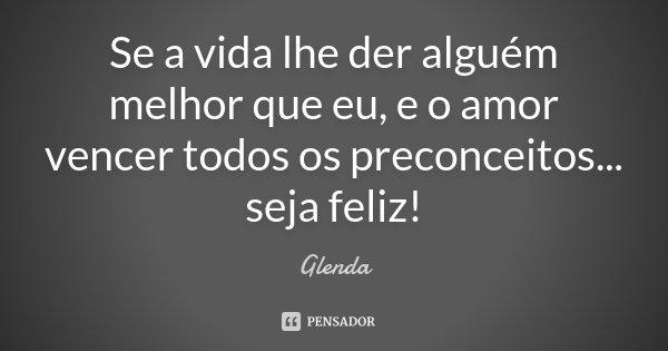 Se a vida lhe der alguém melhor que eu, e o amor vencer todos os preconceitos... seja feliz !!!... Frase de Glenda.