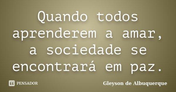 Quando todos aprenderem a amar, a sociedade se encontrará em paz.... Frase de Gleyson de Albuquerque.