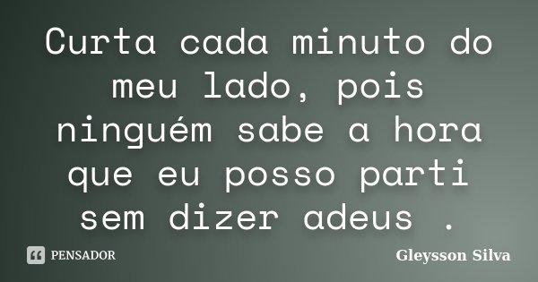 Curta cada minuto do meu lado, pois ninguém sabe a hora que eu posso parti sem dizer adeus .... Frase de Gleysson Silva.
