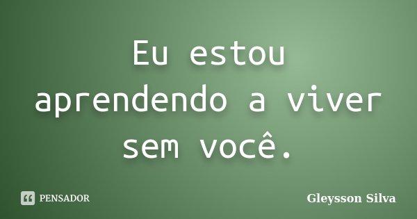 Eu estou aprendendo a viver sem você.... Frase de Gleysson Silva.