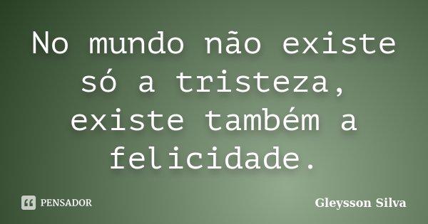 No mundo não existe só a tristeza, existe também a felicidade.... Frase de Gleysson Silva.