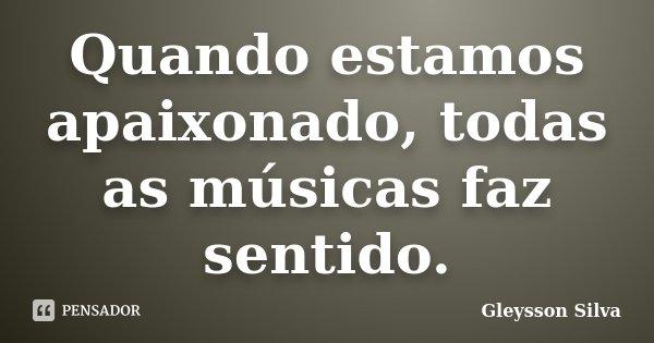 Quando estamos apaixonado, todas as músicas faz sentido.... Frase de Gleysson Silva.