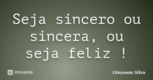 Seja sincero ou sincera, ou seja feliz !... Frase de Gleysson Silva.