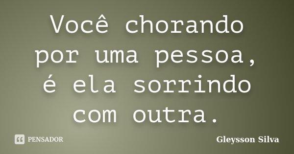 Você chorando por uma pessoa, é ela sorrindo com outra.... Frase de Gleysson Silva.