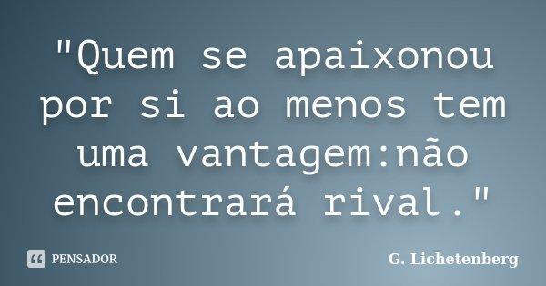 """""""Quem se apaixonou por si ao menos tem uma vantagem:não encontrará rival.""""... Frase de (G. Lichetenberg)."""