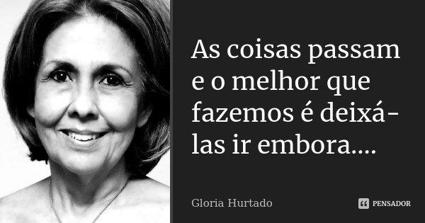 As coisas passam e o melhor que fazemos é deixá-las ir embora....... Frase de Gloria Hurtado.