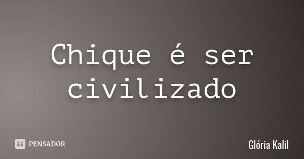 Chique é ser civilizado... Frase de Glória Kalil.