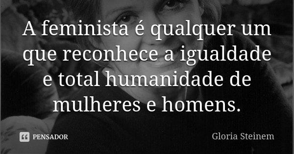 A Feminista é Qualquer Um Que Reconhece Gloria Steinem