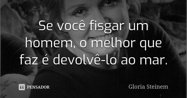 Se você fisgar um homem, o melhor que faz é devolvê-lo ao mar.... Frase de Gloria Steinem.