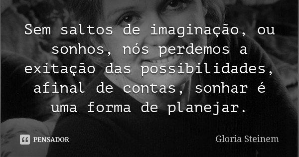 Sem saltos de imaginação, ou sonhos, nós perdemos a exitação das possibilidades, afinal de contas, sonhar é uma forma de planejar.... Frase de Glória Steinem.