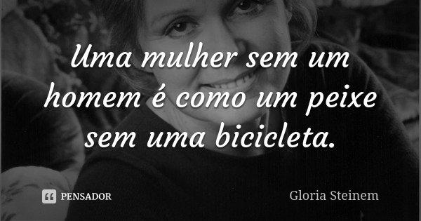 Uma mulher sem um homem é como um peixe sem uma bicicleta.... Frase de Gloria Steinem.