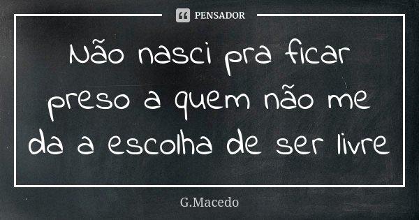 Não nasci pra ficar preso a quem não me da a escolha de ser livre... Frase de G.Macêdo.