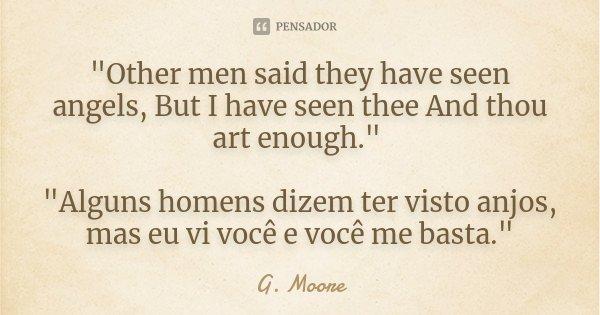 """""""Other men said they have seen angels, But I have seen thee And thou art enough."""" """"Alguns homens dizem ter visto anjos, mas eu vi você e você me ... Frase de G. Moore."""