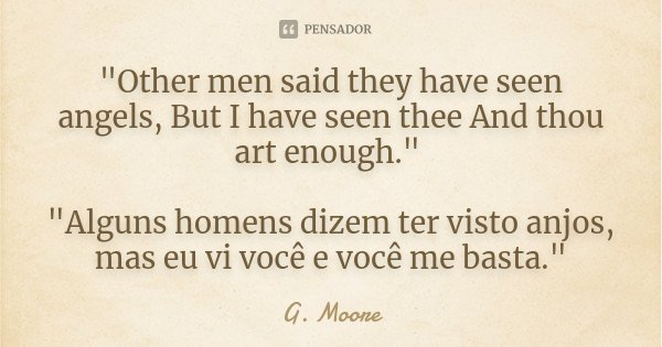 """Other men said they have seen angels, But I have seen thee And thou art enough."" ""Alguns homens dizem ter visto anjos, mas eu vi você e você me ... Frase de G. Moore."