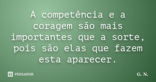 A competência e a coragem são mais importantes que a sorte, pois são elas que fazem esta aparecer.... Frase de G.N..