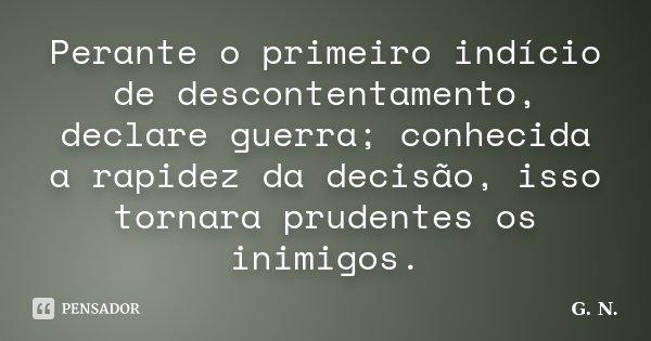 Perante o primeiro indício de descontentamento, declare guerra; conhecida a rapidez da decisão, isso tornara prudentes os inimigos.... Frase de G. N..