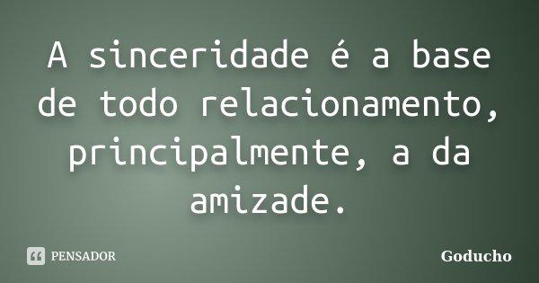 A sinceridade é a base de todo relacionamento, principalmente, a da amizade.... Frase de Goducho.