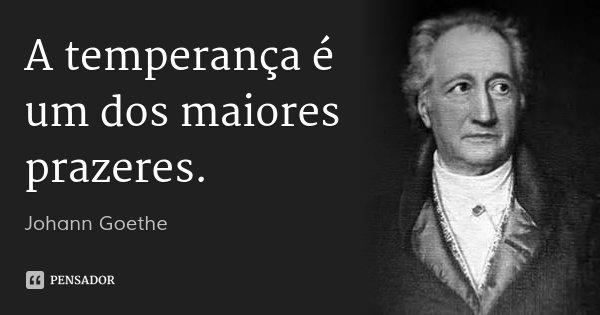 A temperança é um dos maiores prazeres.... Frase de Johann Goethe.