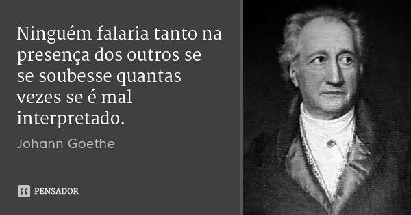 Ninguém falaria tanto na presença dos outros se se soubesse quantas vezes se é mal interpretado.... Frase de Johann Goethe.