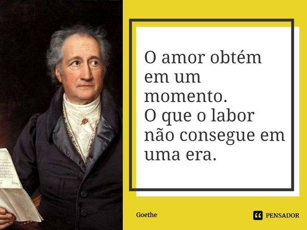 O amor obtém em um momento. O que o labor não consegue em uma era.... Frase de Goethe.