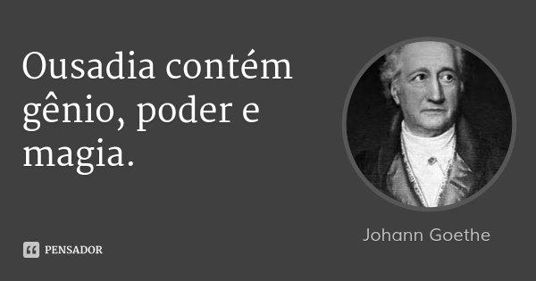 Ousadia contém gênio, poder e magia.... Frase de Johann Goethe.