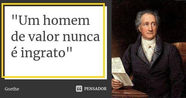 """""""Um homem de valor nunca é ingrato""""... Frase de Goethe."""
